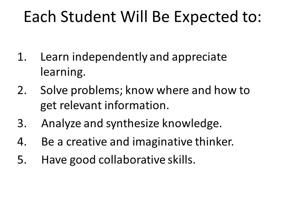Each Student Will Be Expected to: 1.Learn independently and appreciate learning. 2.Solve problems; know where and how to get relevant information. 3.