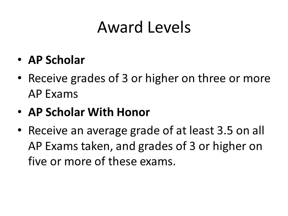 Award Levels AP Scholar Receive grades of 3 or higher on three or more AP Exams AP Scholar With Honor Receive an average grade of at least 3.5 on all