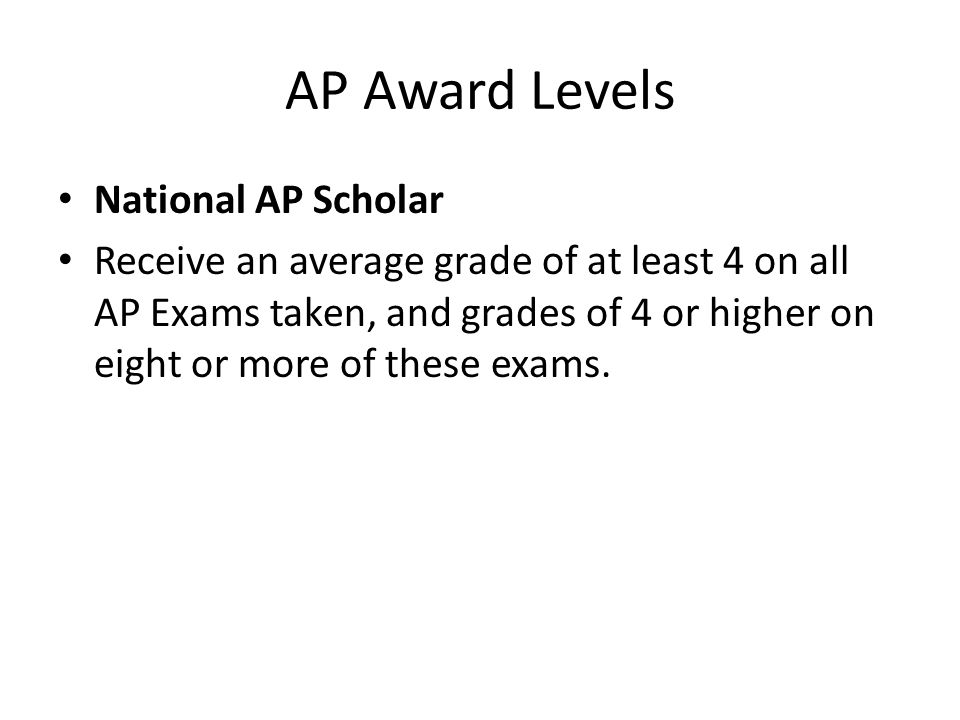 AP Award Levels National AP Scholar Receive an average grade of at least 4 on all AP Exams taken, and grades of 4 or higher on eight or more of these
