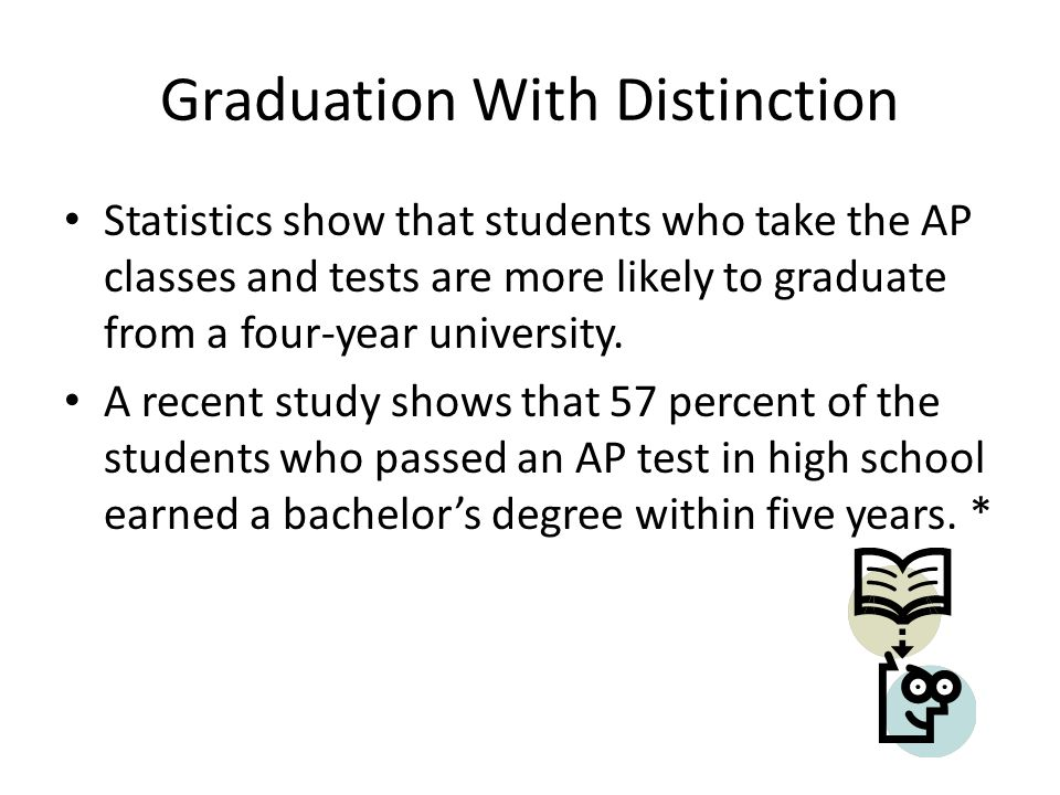 Graduation With Distinction Statistics show that students who take the AP classes and tests are more likely to graduate from a four-year university. A