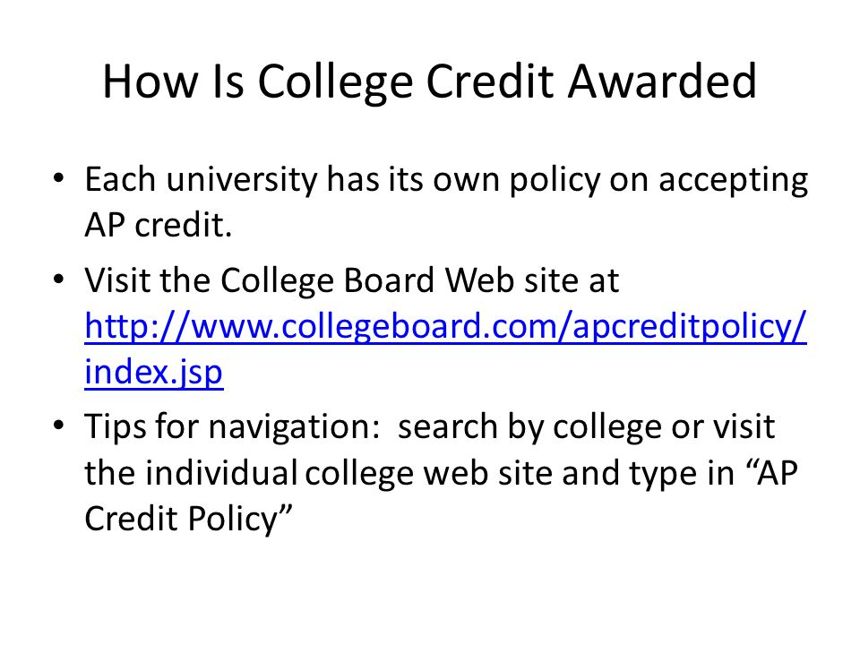 How Is College Credit Awarded Each university has its own policy on accepting AP credit.