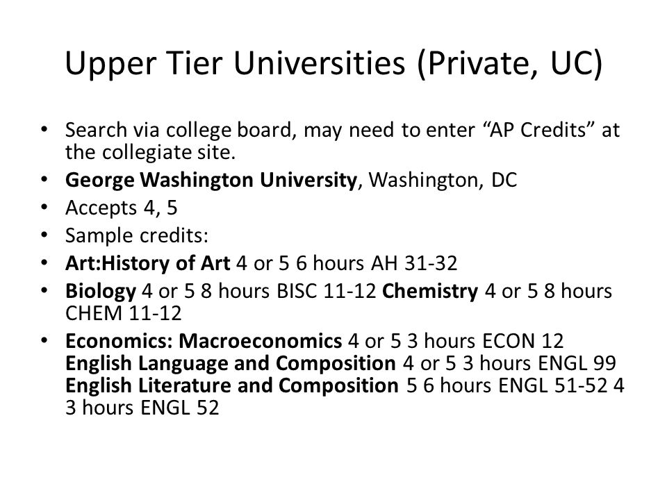 Upper Tier Universities (Private, UC) Search via college board, may need to enter AP Credits at the collegiate site.