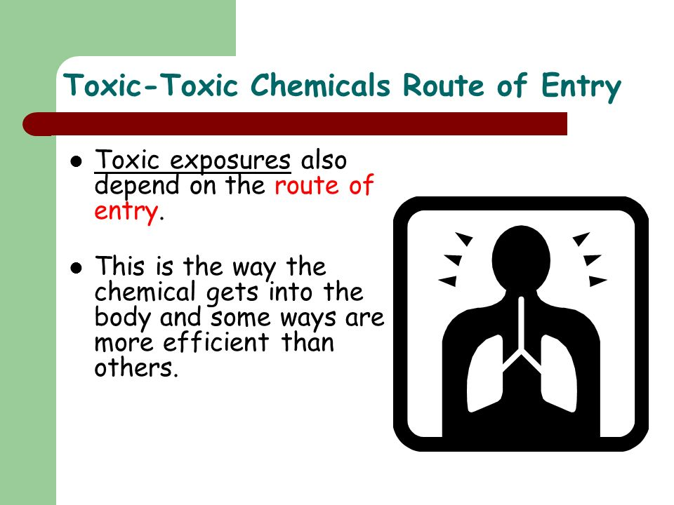 Toxic-Toxic Chemicals Route of Entry Toxic exposures also depend on the route of entry. This is the way the chemical gets into the body and some ways