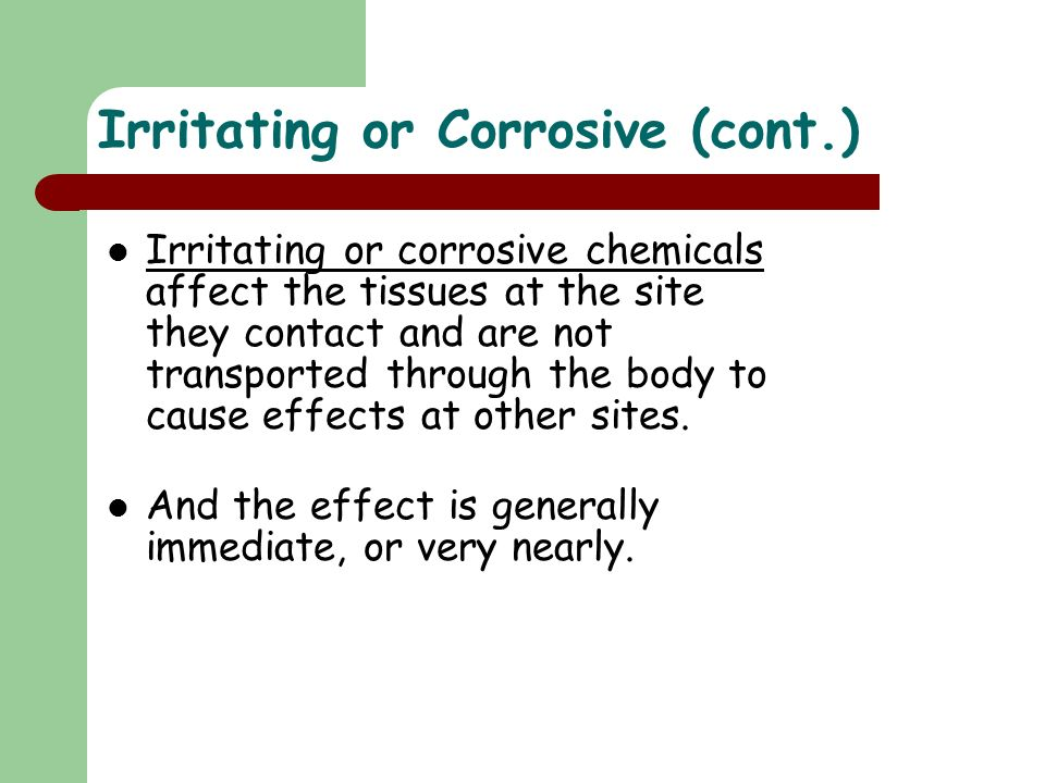 Irritating or corrosive chemicals affect the tissues at the site they contact and are not transported through the body to cause effects at other sites