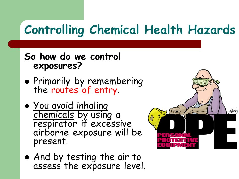 Controlling Chemical Health Hazards So how do we control exposures? Primarily by remembering the routes of entry. You avoid inhaling chemicals by usin
