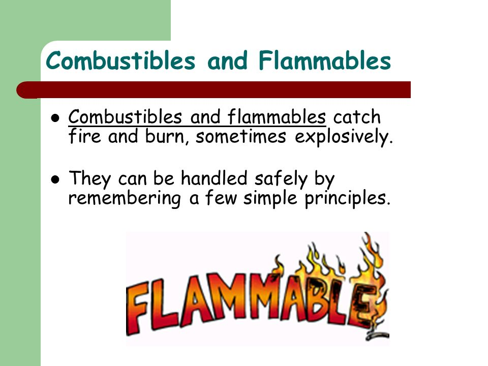 Combustibles and Flammables Combustibles and flammables catch fire and burn, sometimes explosively.