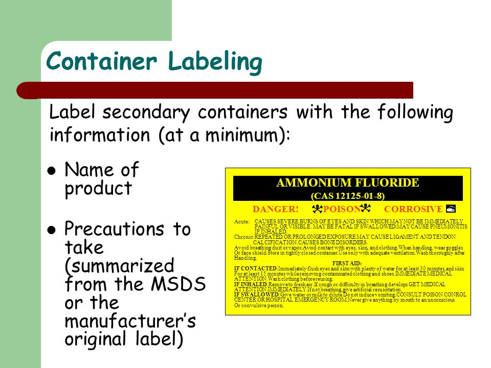 Container Labeling Name of product Precautions to take (summarized from the MSDS or the manufacturers original label) Label secondary containers with the following information (at a minimum): AMMONIUM FLUORIDE (CAS 12125-01-8) DANGER.