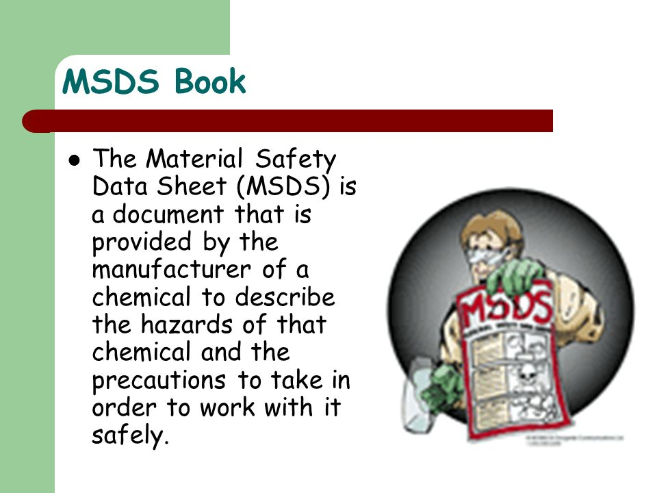 MSDS Book The Material Safety Data Sheet (MSDS) is a document that is provided by the manufacturer of a chemical to describe the hazards of that chemi