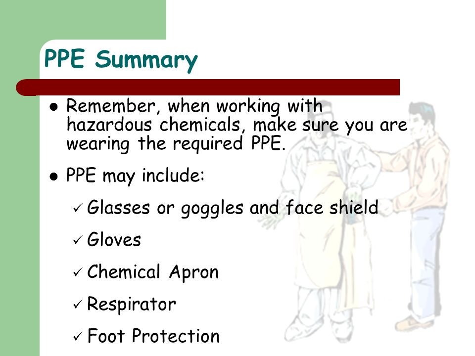 Remember, when working with hazardous chemicals, make sure you are wearing the required PPE. PPE may include: Glasses or goggles and face shield Glove