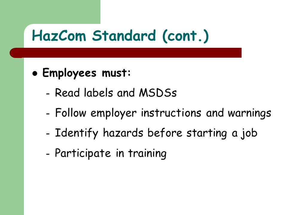 Employees must: – Read labels and MSDSs – Follow employer instructions and warnings – Identify hazards before starting a job – Participate in training