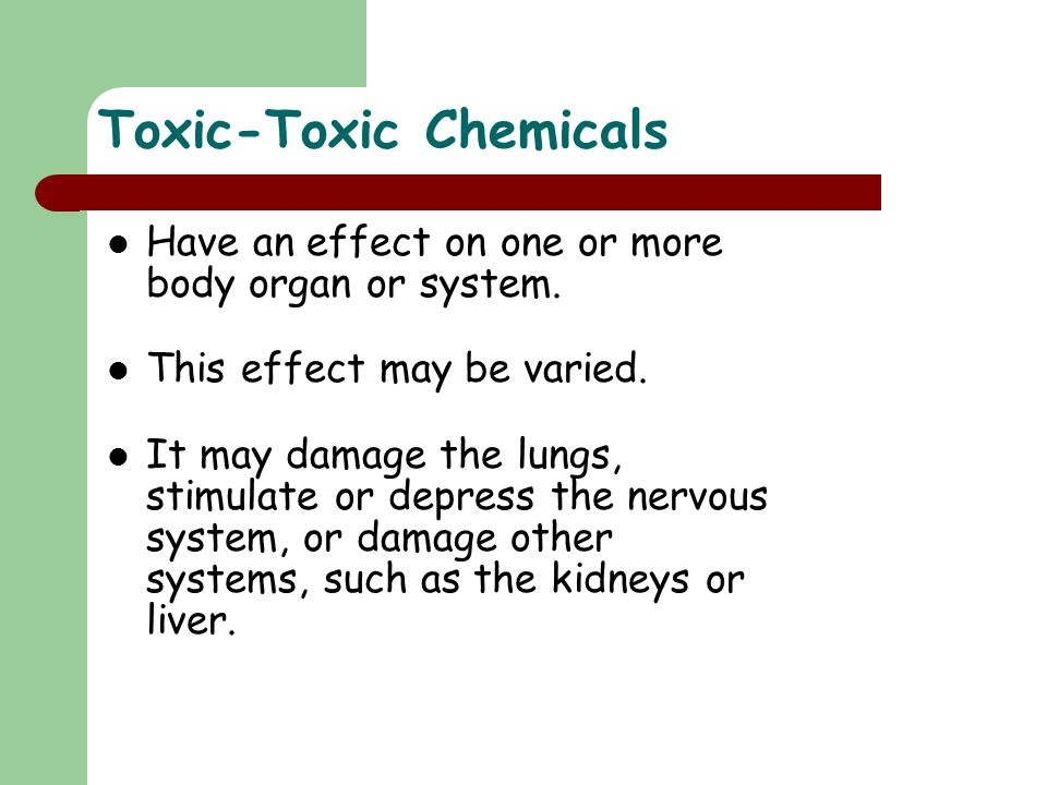 Toxic-Toxic Chemicals Have an effect on one or more body organ or system. This effect may be varied. It may damage the lungs, stimulate or depress the