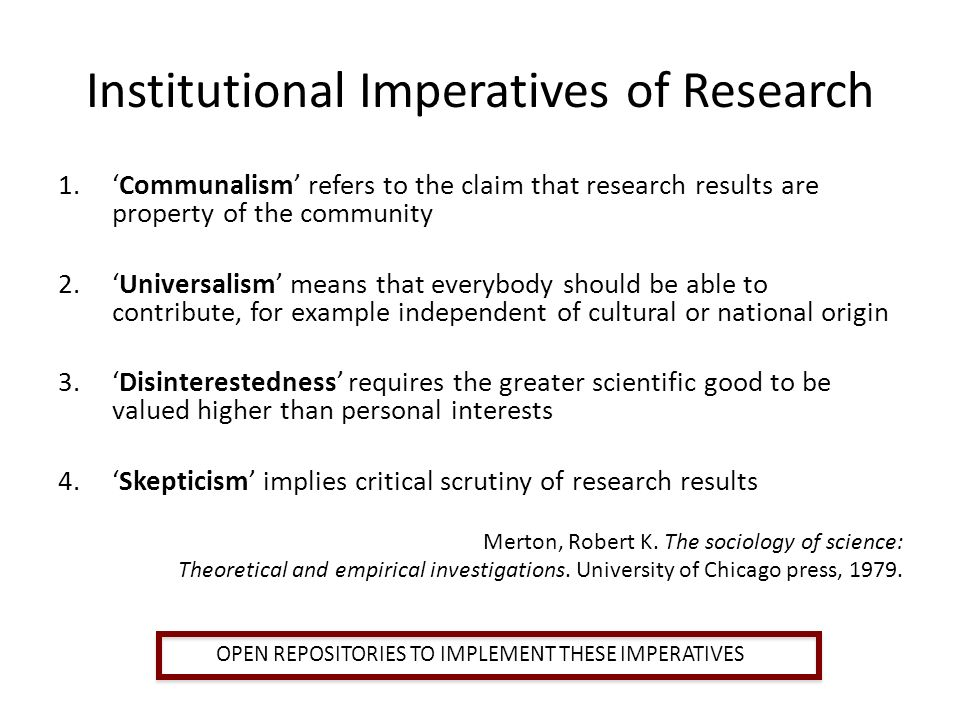 Institutional Imperatives of Research 1.Communalism refers to the claim that research results are property of the community 2.Universalism means that