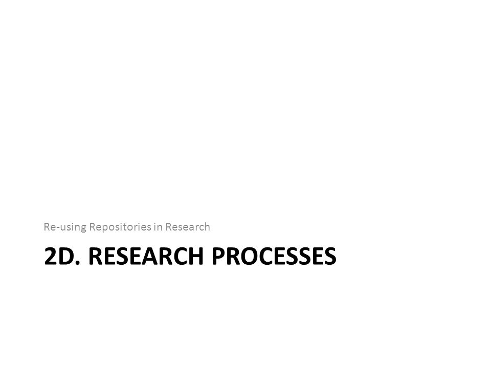 2D. RESEARCH PROCESSES Re-using Repositories in Research