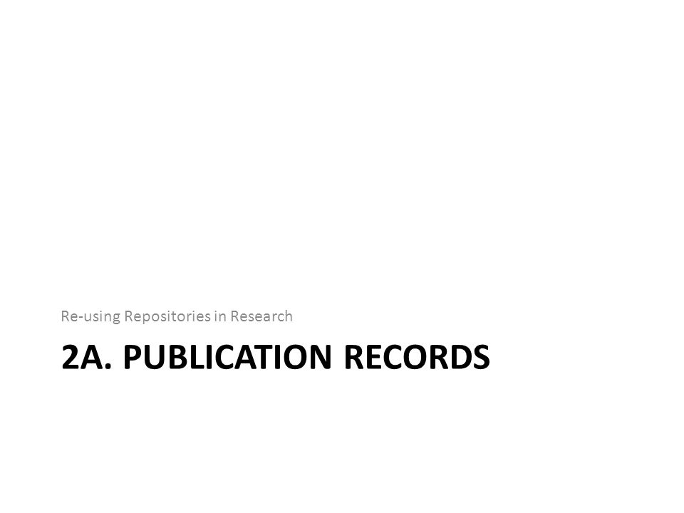 2A. PUBLICATION RECORDS Re-using Repositories in Research