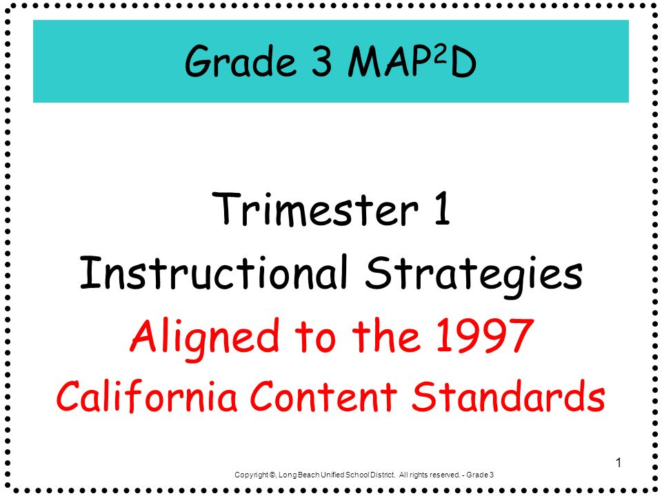 Copyright ©, Long Beach Unified School District. All rights reserved. - Grade 3 1 Grade 3 MAP 2 D Trimester 1 Instructional Strategies Aligned to the