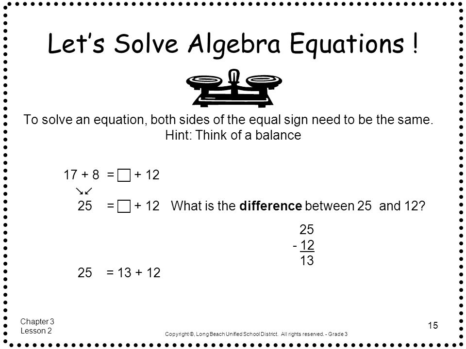 Copyright ©, Long Beach Unified School District. All rights reserved. - Grade 3 15 Lets Solve Algebra Equations ! To solve an equation, both sides of