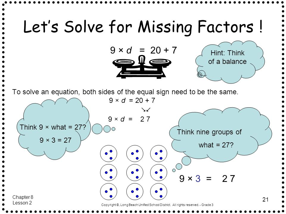 Copyright ©, Long Beach Unified School District. All rights reserved. - Grade 3 21 Lets Solve for Missing Factors ! To solve an equation, both sides o