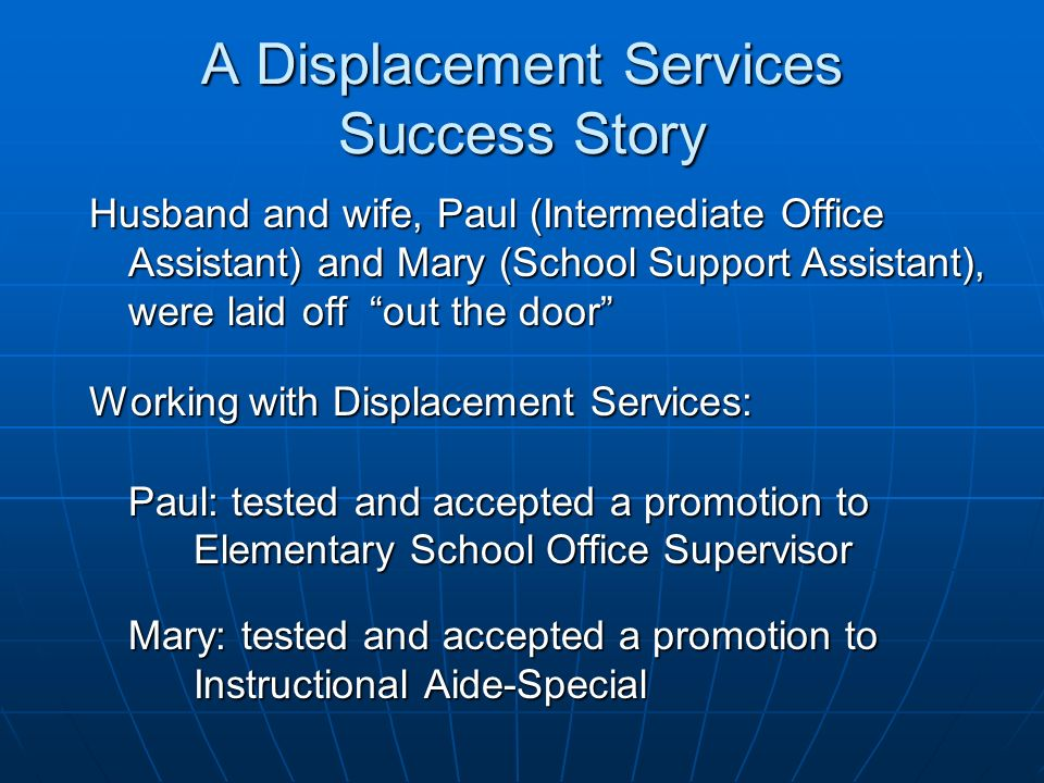 A Displacement Services Success Story Husband and wife, Paul (Intermediate Office Assistant) and Mary (School Support Assistant), were laid off out th
