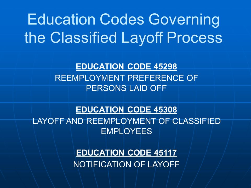 Education Codes Governing the Classified Layoff Process EDUCATION CODE 45298 REEMPLOYMENT PREFERENCE OF PERSONS LAID OFF EDUCATION CODE 45308 LAYOFF A