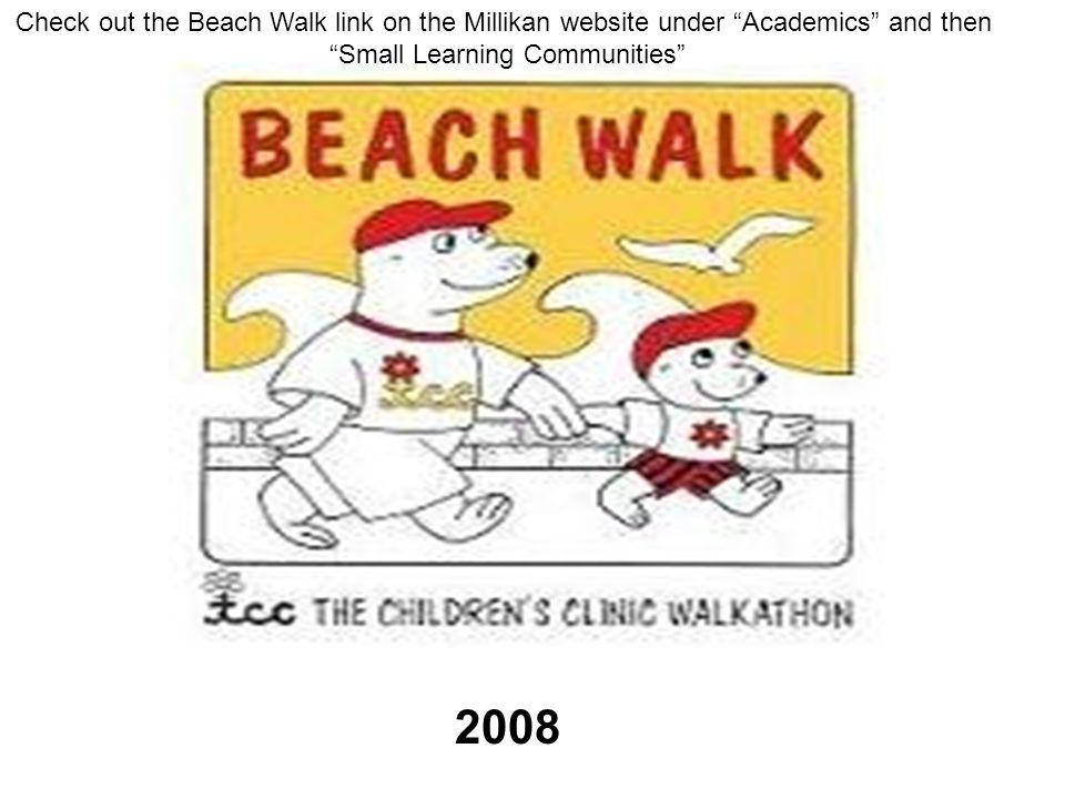 2008 Check out the Beach Walk link on the Millikan website under Academics and then Small Learning Communities