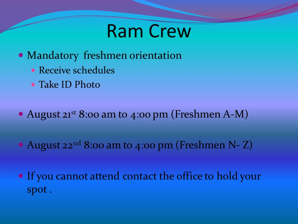 Ram Crew Mandatory freshmen orientation Receive schedules Take ID Photo August 21 st 8:00 am to 4:00 pm (Freshmen A-M) August 22 nd 8:00 am to 4:00 pm (Freshmen N- Z) If you cannot attend contact the office to hold your spot.