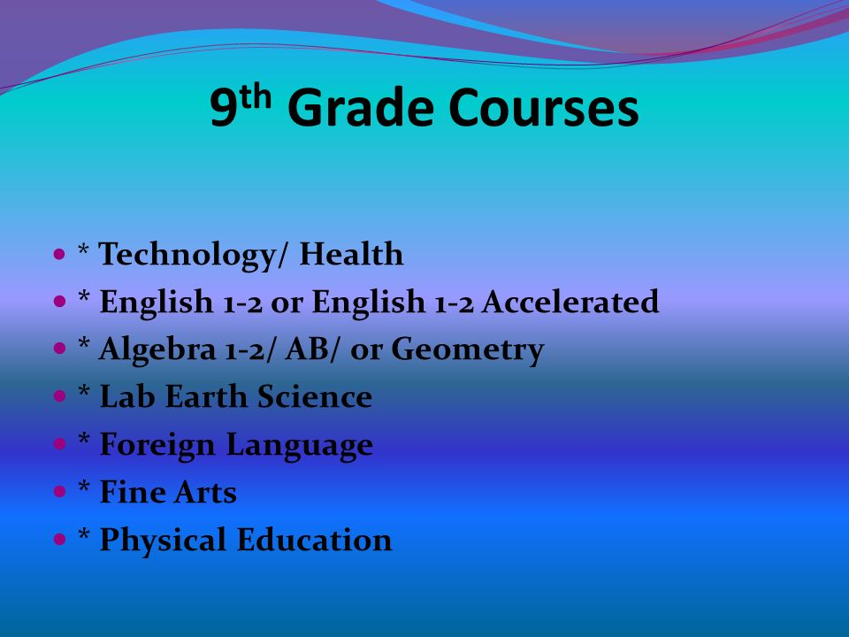 9 th Grade Courses * Technology/ Health * English 1-2 or English 1-2 Accelerated * Algebra 1-2/ AB/ or Geometry * Lab Earth Science * Foreign Language * Fine Arts * Physical Education
