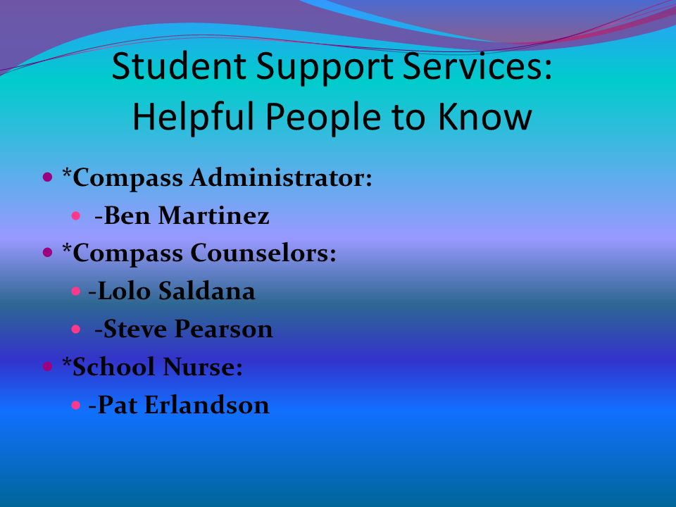 Student Support Services: Helpful People to Know *Compass Administrator: -Ben Martinez *Compass Counselors: -Lolo Saldana -Steve Pearson *School Nurse: -Pat Erlandson