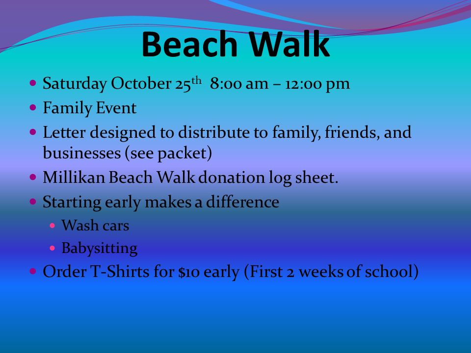 Beach Walk Saturday October 25 th 8:00 am – 12:00 pm Family Event Letter designed to distribute to family, friends, and businesses (see packet) Millikan Beach Walk donation log sheet.
