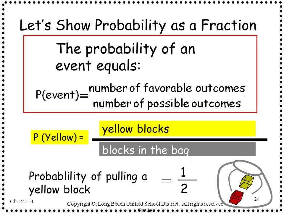Copyright ©, Long Beach Unified School District. All rights reserved.- Grade 4 24 Lets Show Probability as a Fraction = 1 2 Probablility of pulling a