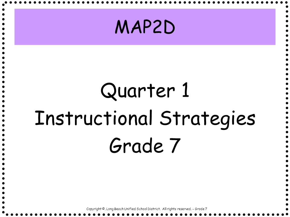 Copyright ©, Long Beach Unified School District. All rights reserved. - Grade 7 Quarter 1 Instructional Strategies Grade 7 MAP2D