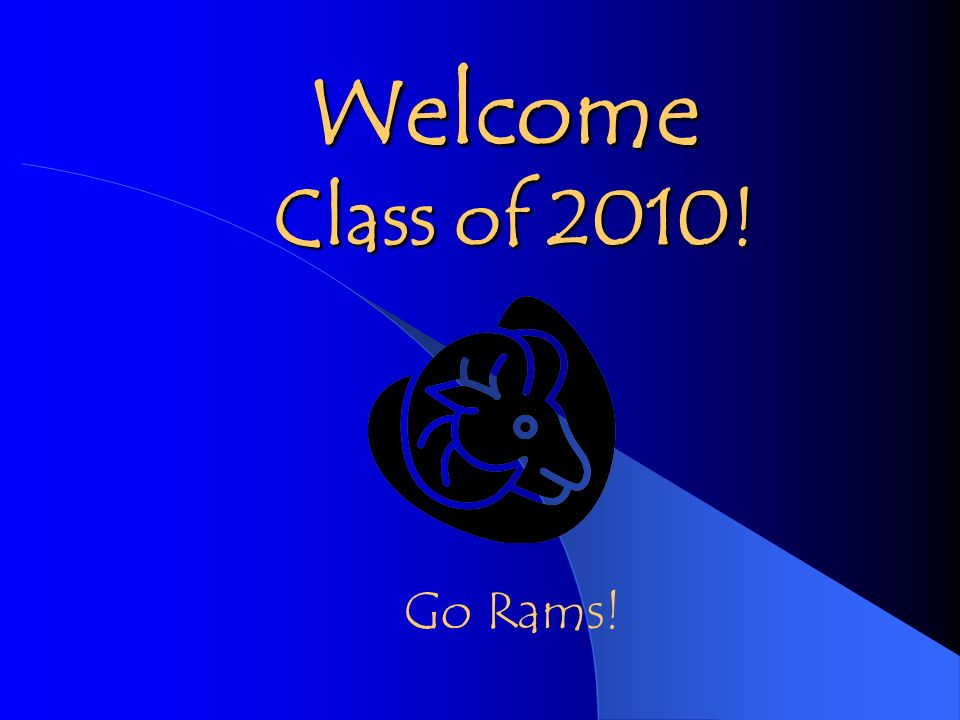 Welcome Class of 2010! Class of 2010! Go Rams!