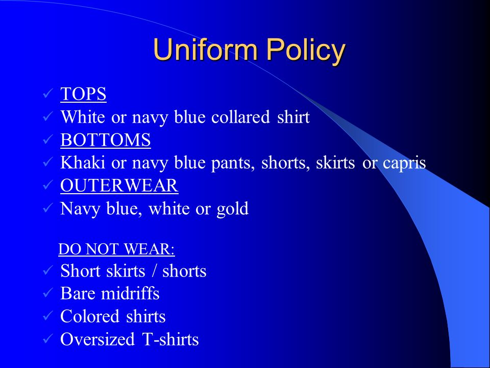 Uniform Policy TOPS White or navy blue collared shirt BOTTOMS Khaki or navy blue pants, shorts, skirts or capris OUTERWEAR Navy blue, white or gold DO NOT WEAR: Short skirts / shorts Bare midriffs Colored shirts Oversized T-shirts