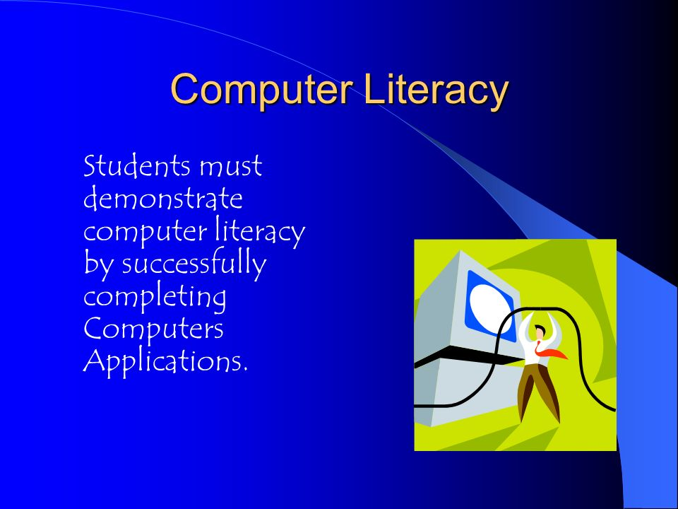 Computer Literacy Students must demonstrate computer literacy by successfully completing Computers Applications.