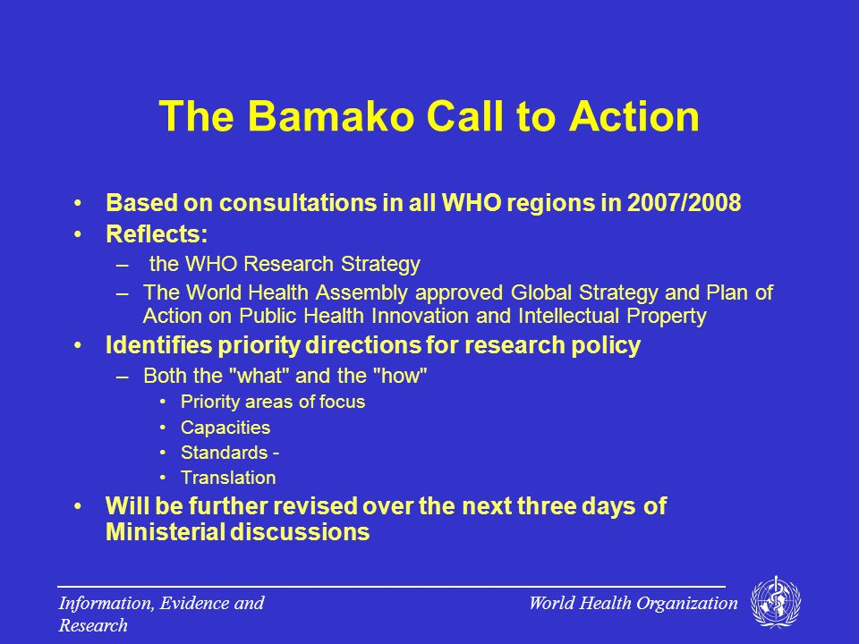World Health Organization Information, Evidence and Research The Bamako Call to Action Based on consultations in all WHO regions in 2007/2008 Reflects: – the WHO Research Strategy –The World Health Assembly approved Global Strategy and Plan of Action on Public Health Innovation and Intellectual Property Identifies priority directions for research policy –Both the what and the how Priority areas of focus Capacities Standards - Translation Will be further revised over the next three days of Ministerial discussions