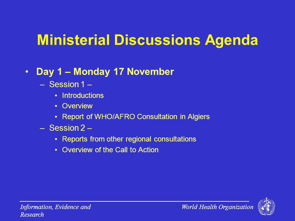 World Health Organization Information, Evidence and Research Ministerial Discussions Agenda Day 1 – Monday 17 November –Session 1 – Introductions Overview Report of WHO/AFRO Consultation in Algiers –Session 2 – Reports from other regional consultations Overview of the Call to Action