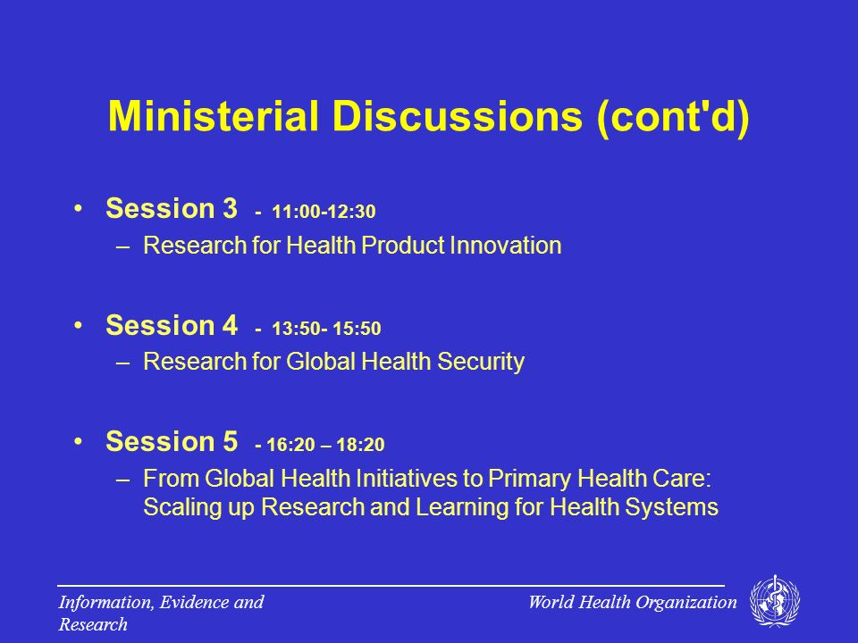 World Health Organization Information, Evidence and Research Ministerial Discussions (cont d) Session 3 - 11:00-12:30 –Research for Health Product Innovation Session 4 - 13:50- 15:50 –Research for Global Health Security Session 5 - 16:20 – 18:20 –From Global Health Initiatives to Primary Health Care: Scaling up Research and Learning for Health Systems