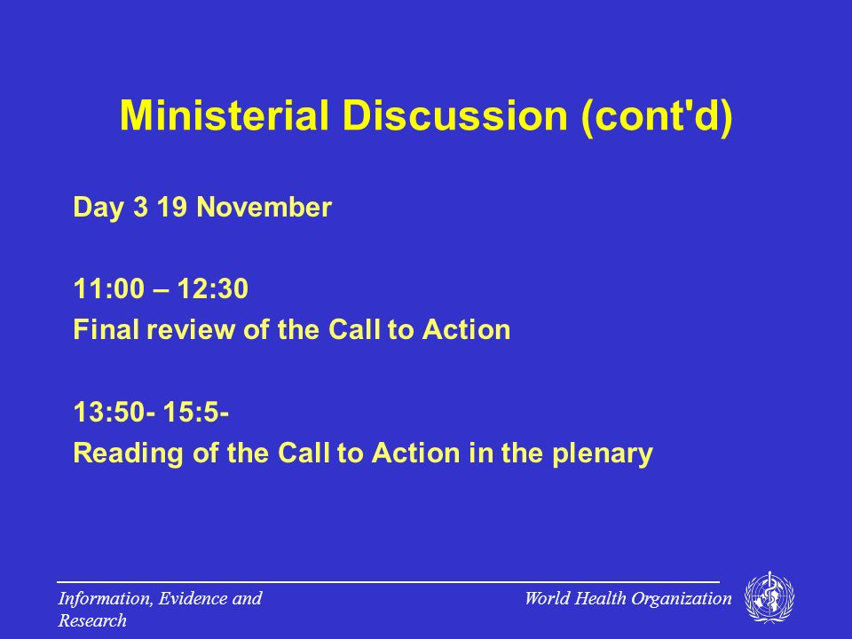 World Health Organization Information, Evidence and Research Ministerial Discussion (cont d) Day 3 19 November 11:00 – 12:30 Final review of the Call to Action 13:50- 15:5- Reading of the Call to Action in the plenary