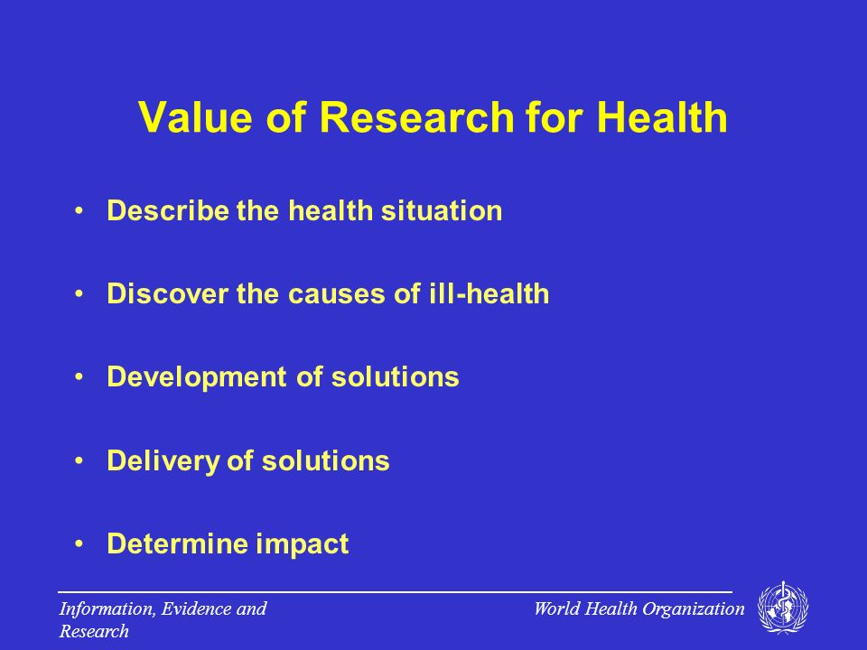 World Health Organization Information, Evidence and Research Value of Research for Health Describe the health situation Discover the causes of ill-health Development of solutions Delivery of solutions Determine impact