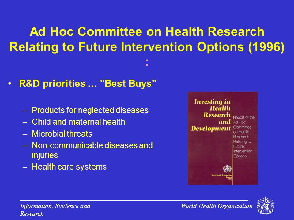 World Health Organization Information, Evidence and Research Ad Hoc Committee on Health Research Relating to Future Intervention Options (1996) : R&D priorities … Best Buys –Products for neglected diseases –Child and maternal health –Microbial threats –Non-communicable diseases and injuries –Health care systems