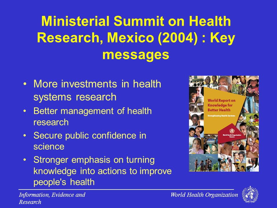 World Health Organization Information, Evidence and Research From Global Health Initiative to Primary Health Care: Scaling up Research and Learning for Health System Specific focus of progress from Mexico Summit 2004 Reflects growing policy interest in health systems e.g.