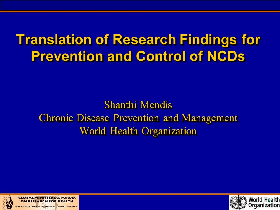1 Translation of Research Findings for Prevention and Control of NCDs Shanthi Mendis Chronic Disease Prevention and Management World Health Organization