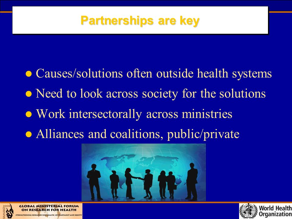 Partnerships are key l Causes/solutions often outside health systems l Need to look across society for the solutions l Work intersectorally across ministries l Alliances and coalitions, public/private