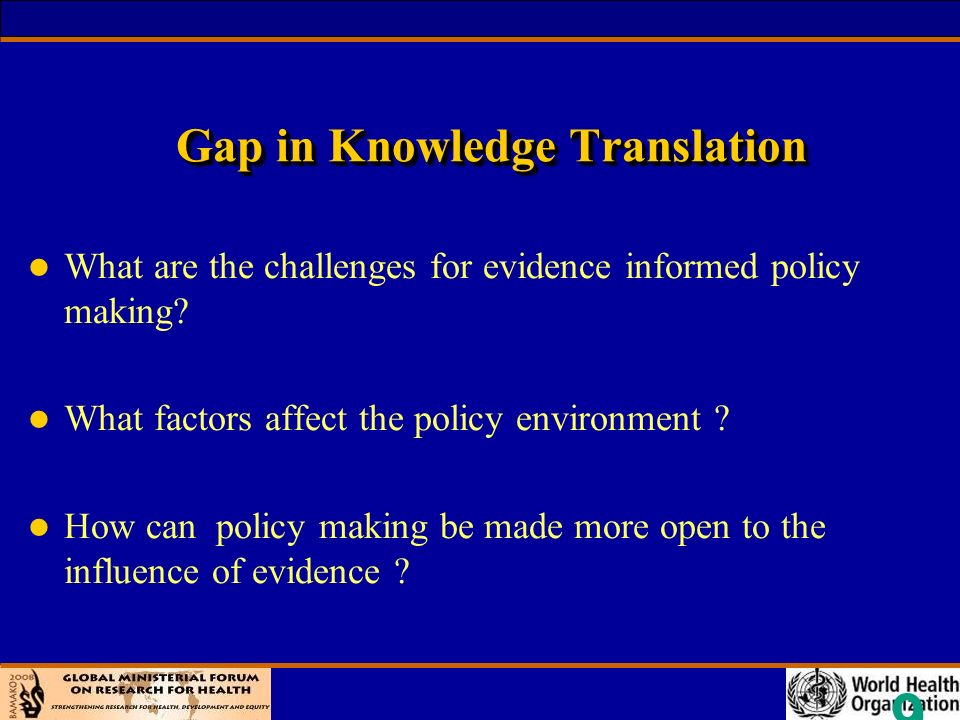 9 Gap in Knowledge Translation l What are the challenges for evidence informed policy making.
