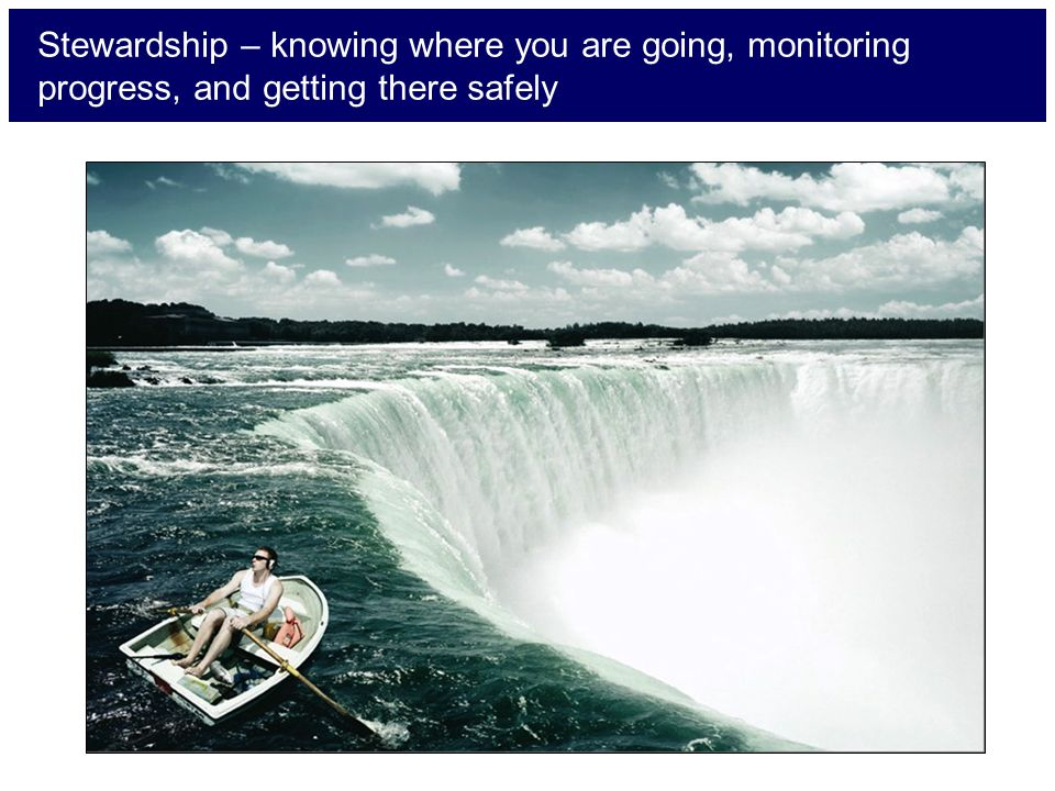 Stewardship – knowing where you are going, monitoring progress, and getting there safely