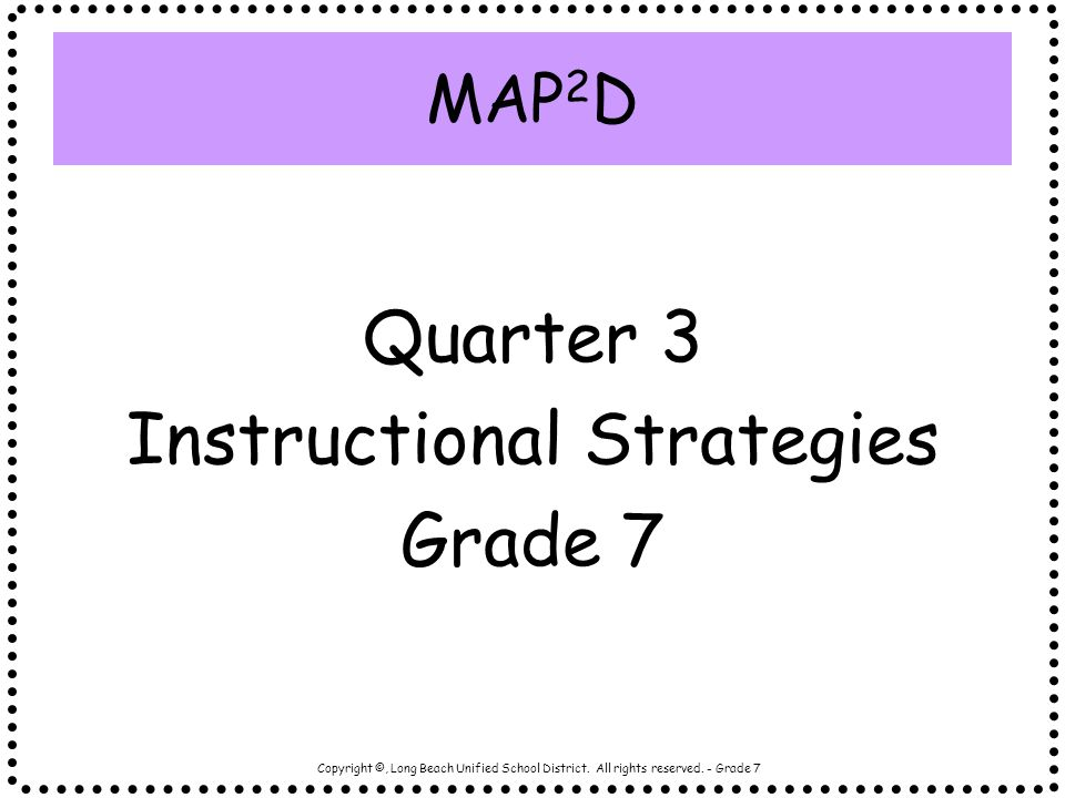 Copyright ©, Long Beach Unified School District. All rights reserved. - Grade 7 MAP 2 D Quarter 3 Instructional Strategies Grade 7
