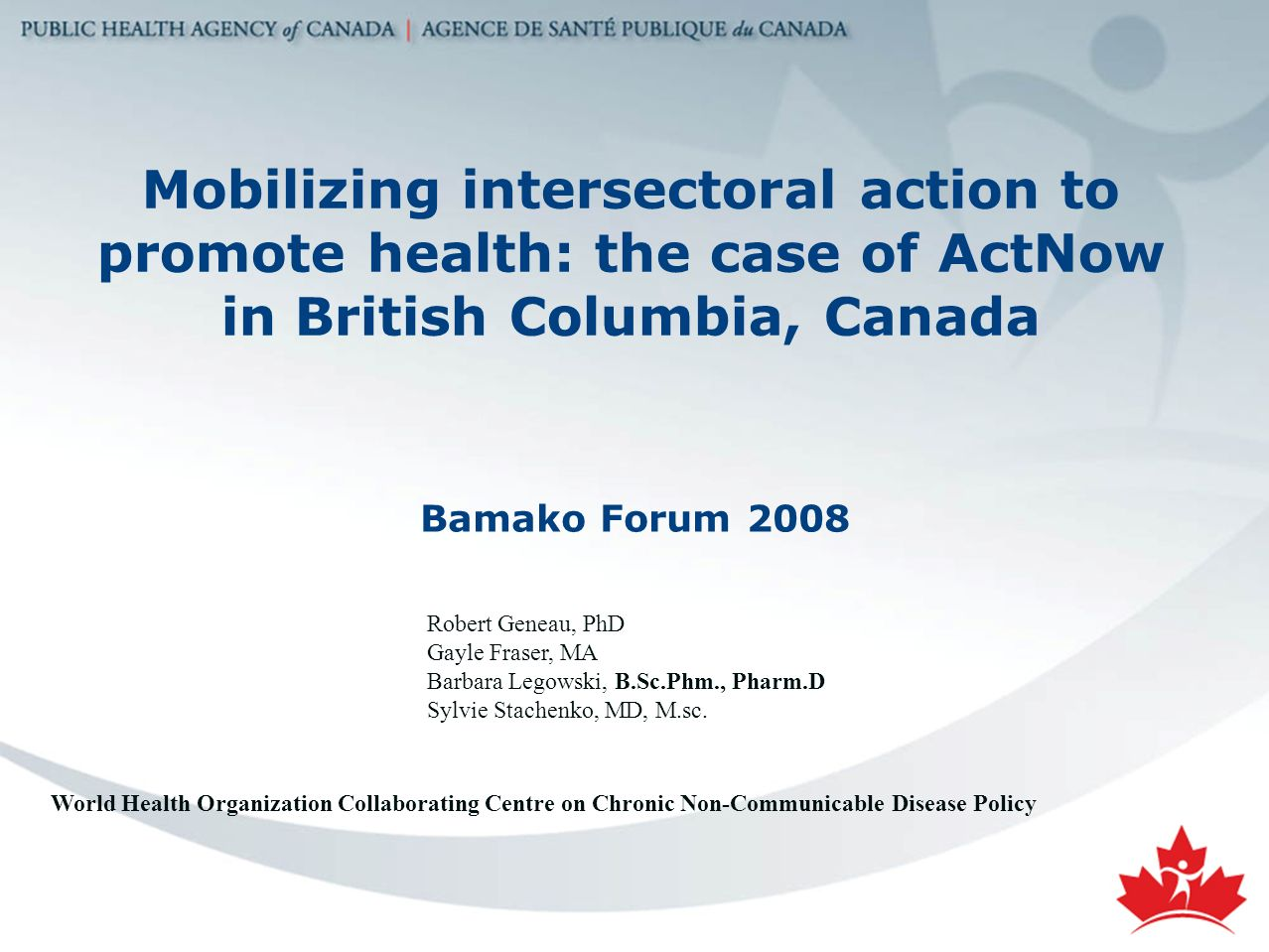 Mobilizing intersectoral action to promote health: the case of ActNow in British Columbia, Canada Bamako Forum 2008 Robert Geneau, PhD Gayle Fraser, MA Barbara Legowski, B.Sc.Phm., Pharm.D Sylvie Stachenko, MD, M.sc.