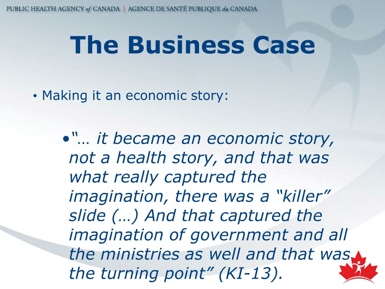 The Business Case Making it an economic story: … it became an economic story, not a health story, and that was what really captured the imagination, there was a killer slide (…) And that captured the imagination of government and all the ministries as well and that was the turning point (KI-13).