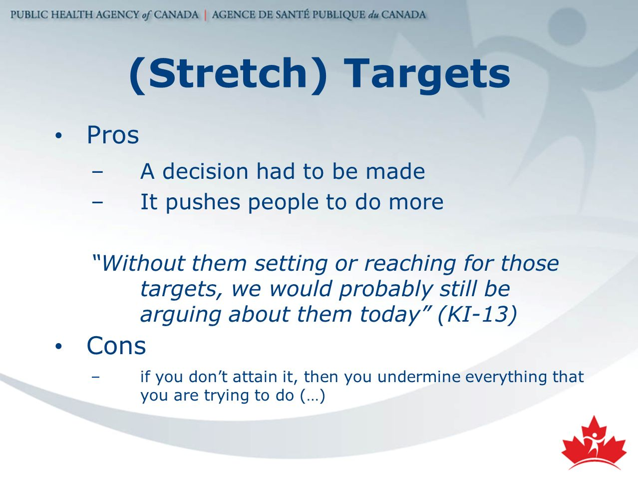 (Stretch) Targets Pros –A decision had to be made –It pushes people to do more Without them setting or reaching for those targets, we would probably still be arguing about them today (KI-13) Cons –if you dont attain it, then you undermine everything that you are trying to do (…)