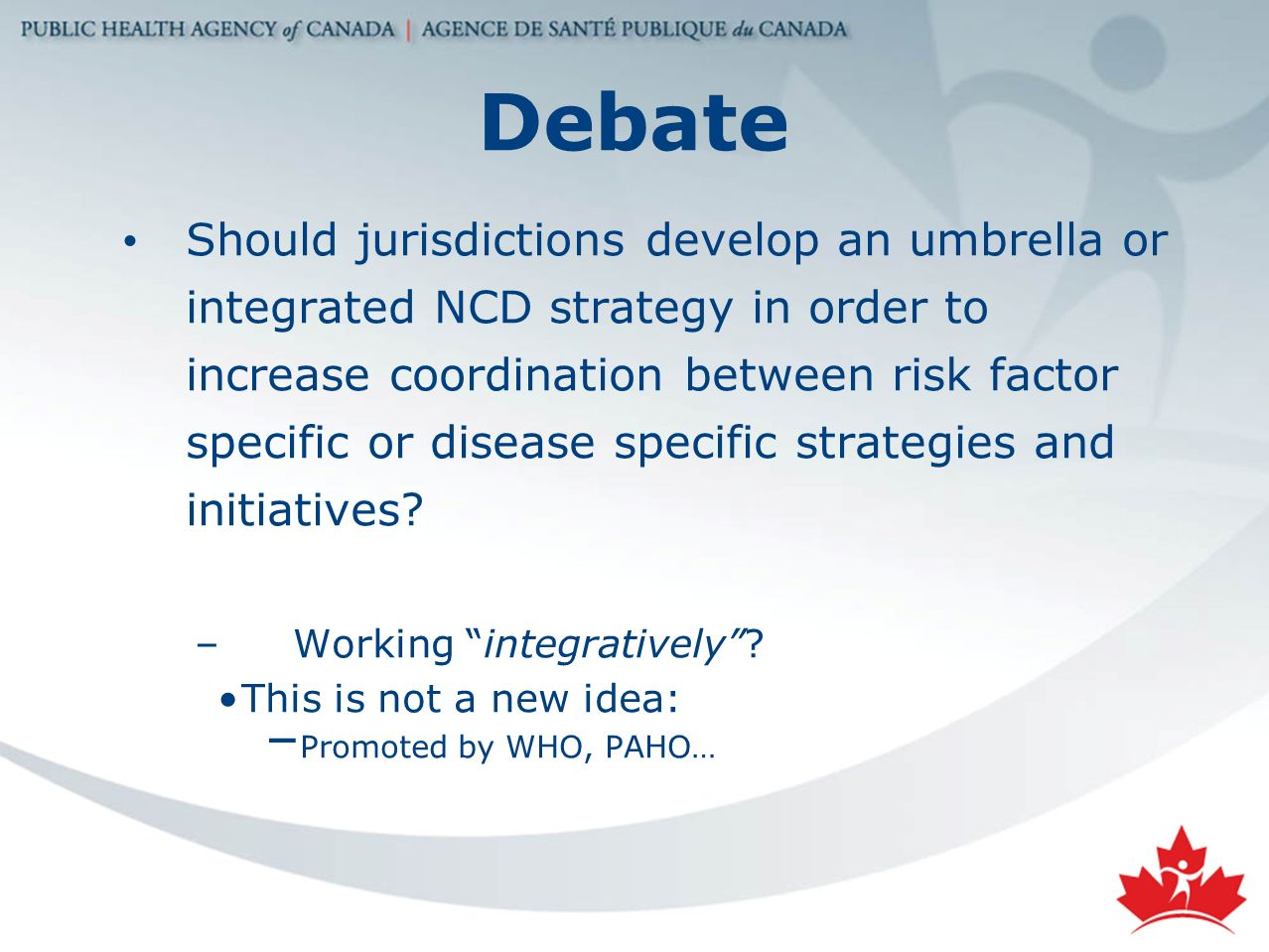 Debate Should jurisdictions develop an umbrella or integrated NCD strategy in order to increase coordination between risk factor specific or disease specific strategies and initiatives.