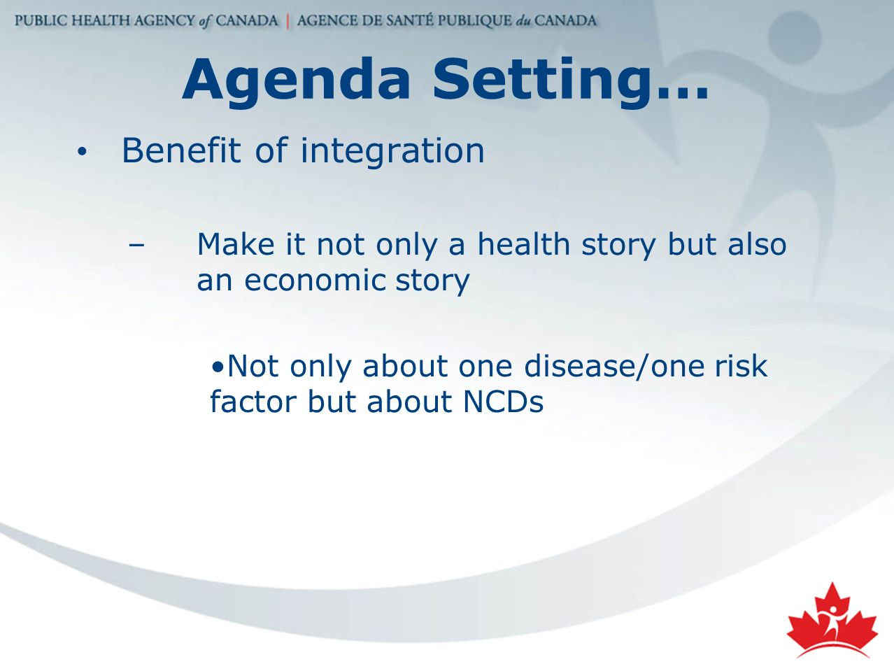 Agenda Setting… Benefit of integration –Make it not only a health story but also an economic story Not only about one disease/one risk factor but about NCDs